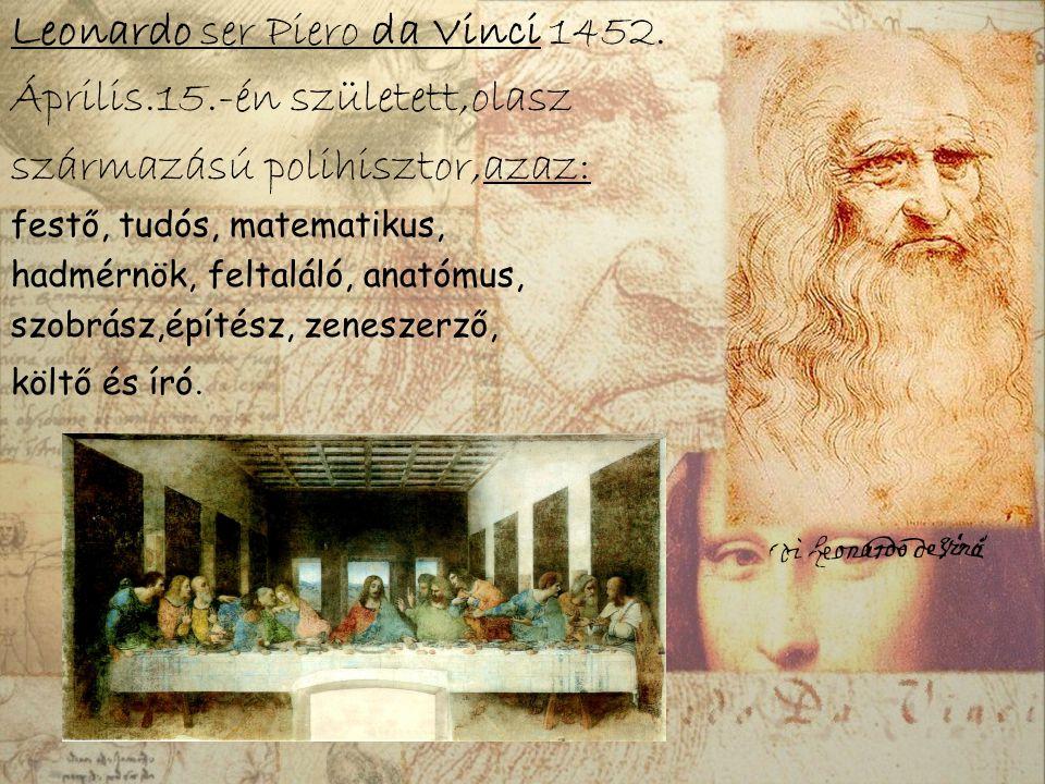 Leonardo ser Piero da Vinci 1452. Április.15.-én született,olasz származású polihisztor,azaz: festő, tudós, matematikus, hadmérnök, feltaláló, anatómu
