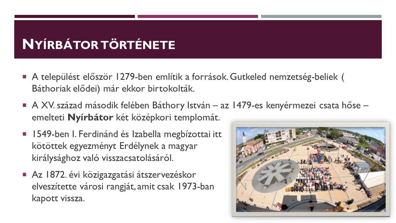 N YÍRBÁTOR TÖRTÉNETE  A települést először 1279-ben említik a források. Gutkeled nemzetség-beliek ( Báthoriak elődei) már ekkor birtokolták.  A XV.