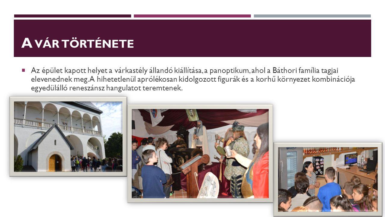 A VÁR TÖRTÉNETE  Az épület kapott helyet a várkastély állandó kiállítása, a panoptikum, ahol a Báthori família tagjai elevenednek meg. A hihetetlenül