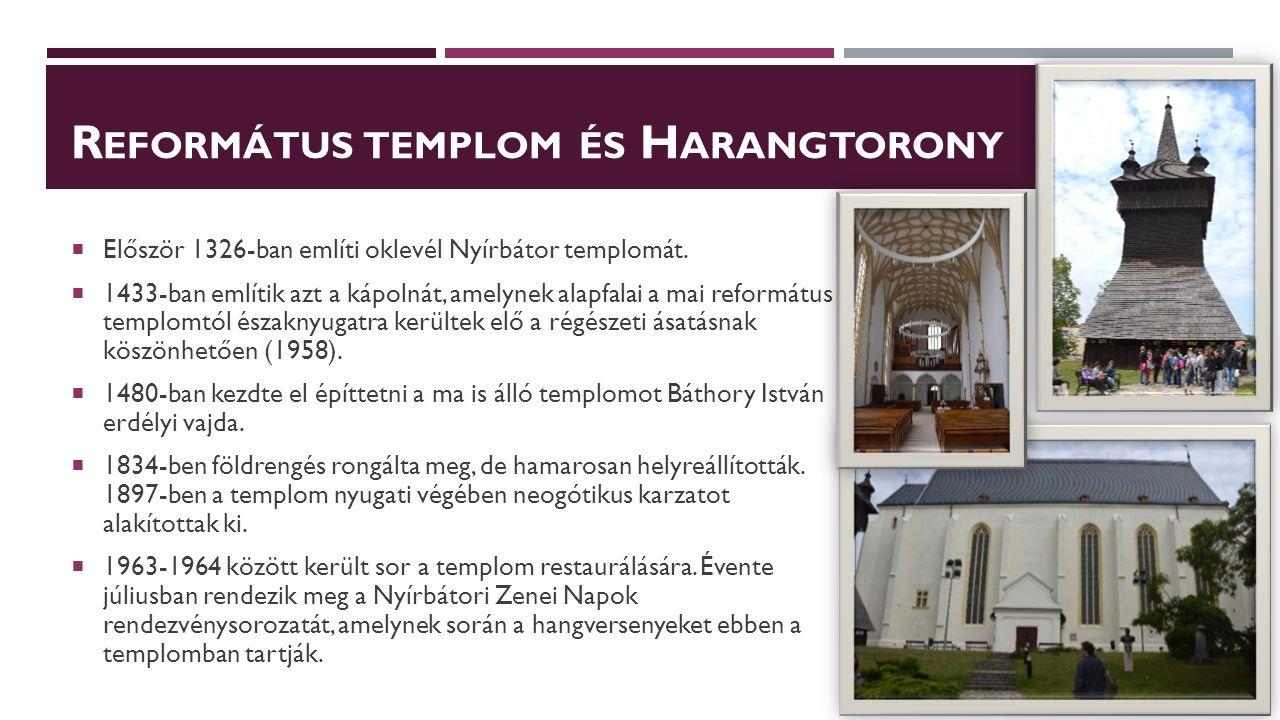 R EFORMÁTUS TEMPLOM ÉS H ARANGTORONY  Először 1326-ban említi oklevél Nyírbátor templomát.  1433-ban említik azt a kápolnát, amelynek alapfalai a ma