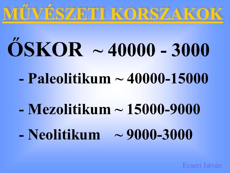 Ecseri István MŰVÉSZETI KORSZAKOK ŐSKOR ~ 40000 - 3000 - Paleolitikum ~ 40000-15000 - Mezolitikum~ 15000-9000 - Neolitikum~ 9000-3000