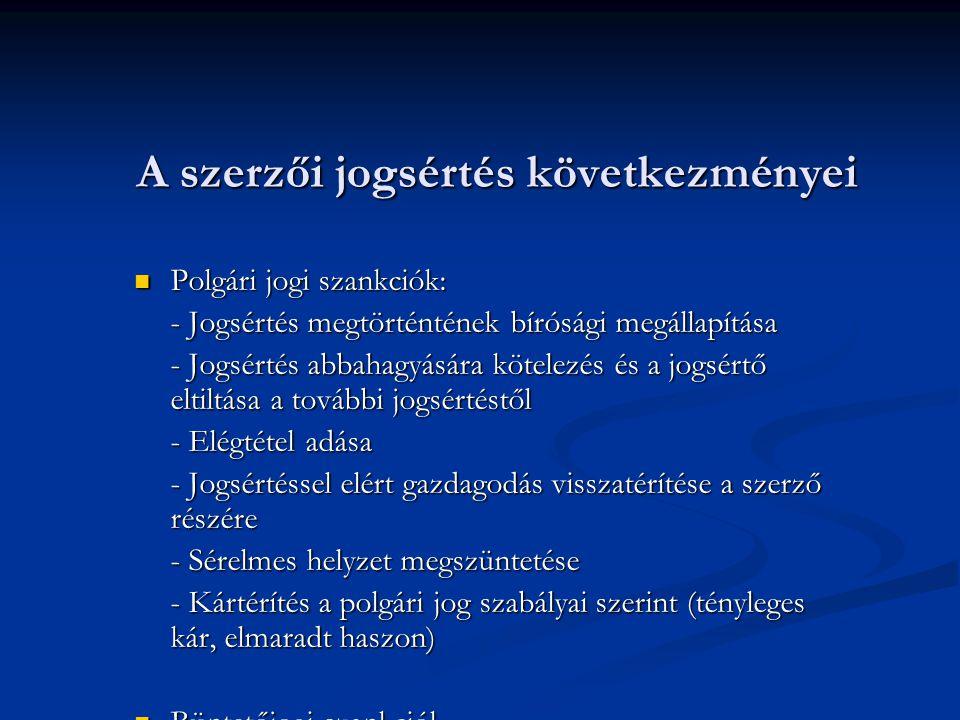 A szerzői jogsértés következményei Polgári jogi szankciók: Polgári jogi szankciók: - Jogsértés megtörténtének bírósági megállapítása - Jogsértés abbahagyására kötelezés és a jogsértő eltiltása a további jogsértéstől - Elégtétel adása - Jogsértéssel elért gazdagodás visszatérítése a szerző részére - Sérelmes helyzet megszüntetése - Kártérítés a polgári jog szabályai szerint (tényleges kár, elmaradt haszon) Büntetőjogi szankciók Büntetőjogi szankciók