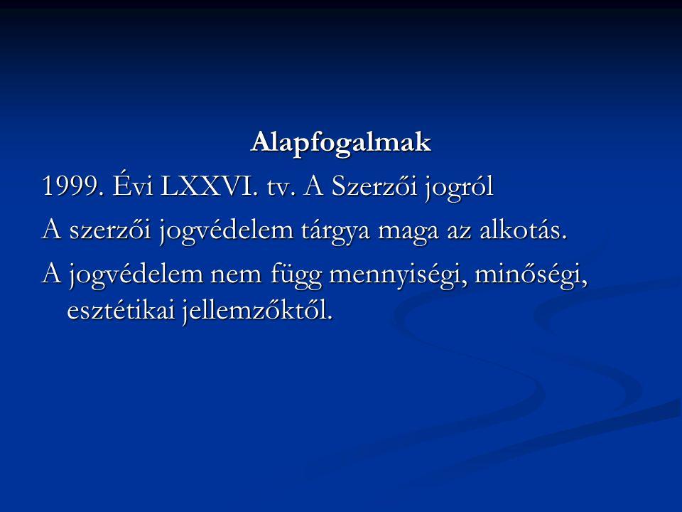 Alapfogalmak 1999.Évi LXXVI. tv. A Szerzői jogról A szerzői jogvédelem tárgya maga az alkotás.