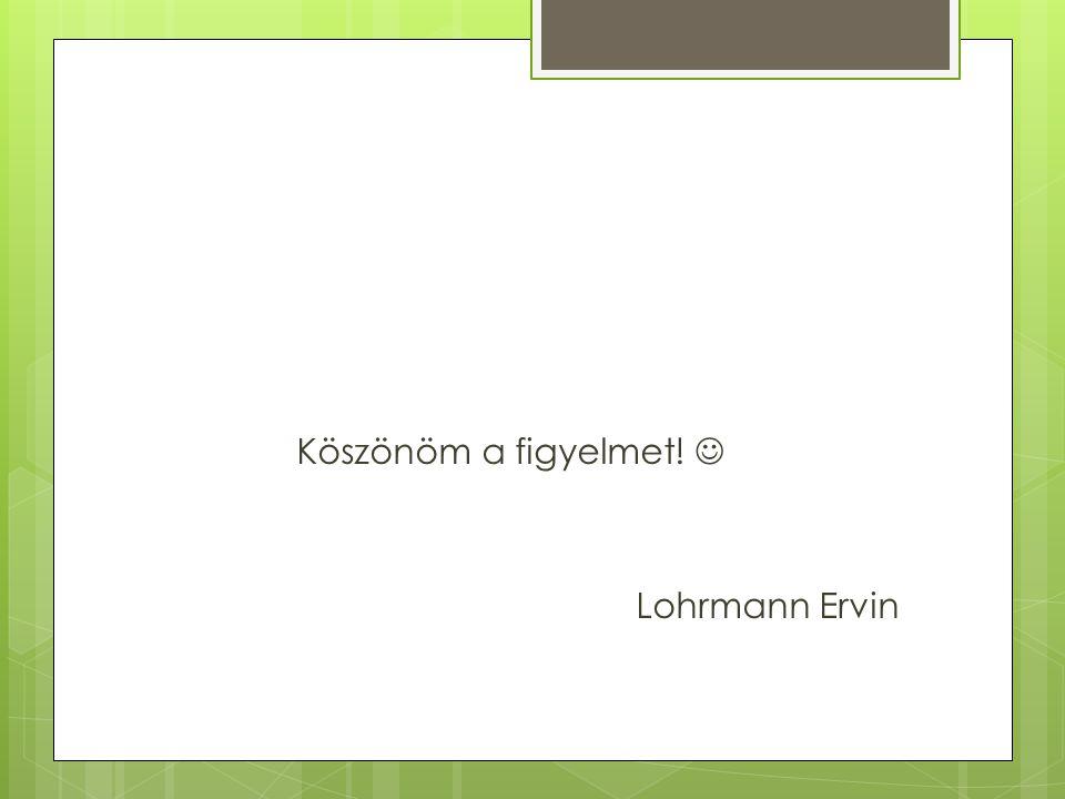 Köszönöm a figyelmet! Lohrmann Ervin