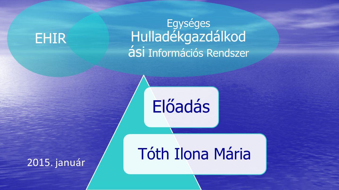 EHIR Egységes Hulladékgazdálkod ási Információs Rendszer Előadás Tóth Ilona Mária 2015. január