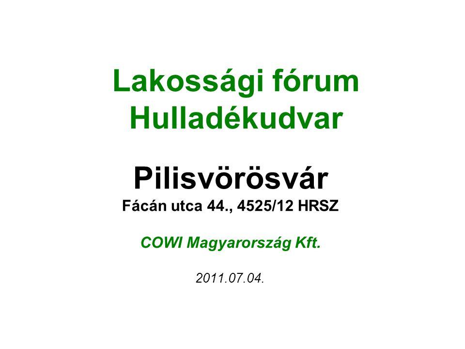 Lakossági fórum Hulladékudvar Pilisvörösvár Fácán utca 44., 4525/12 HRSZ COWI Magyarország Kft. 2011.07.04.