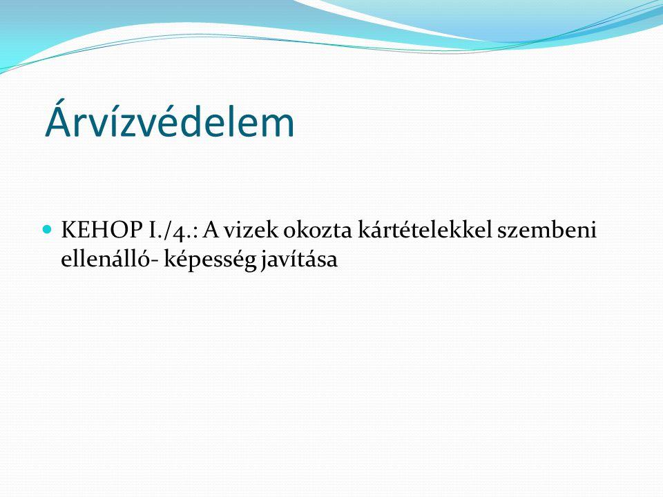 Árvízvédelem KEHOP I./4.: A vizek okozta kártételekkel szembeni ellenálló- képesség javítása