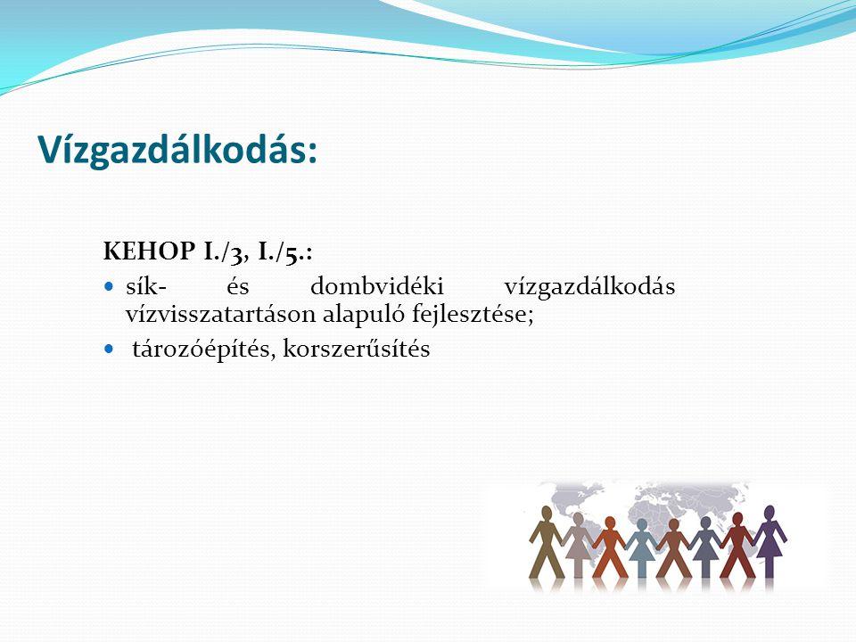 Vízgazdálkodás: KEHOP I./3, I./5.: sík- és dombvidéki vízgazdálkodás vízvisszatartáson alapuló fejlesztése; tározóépítés, korszerűsítés