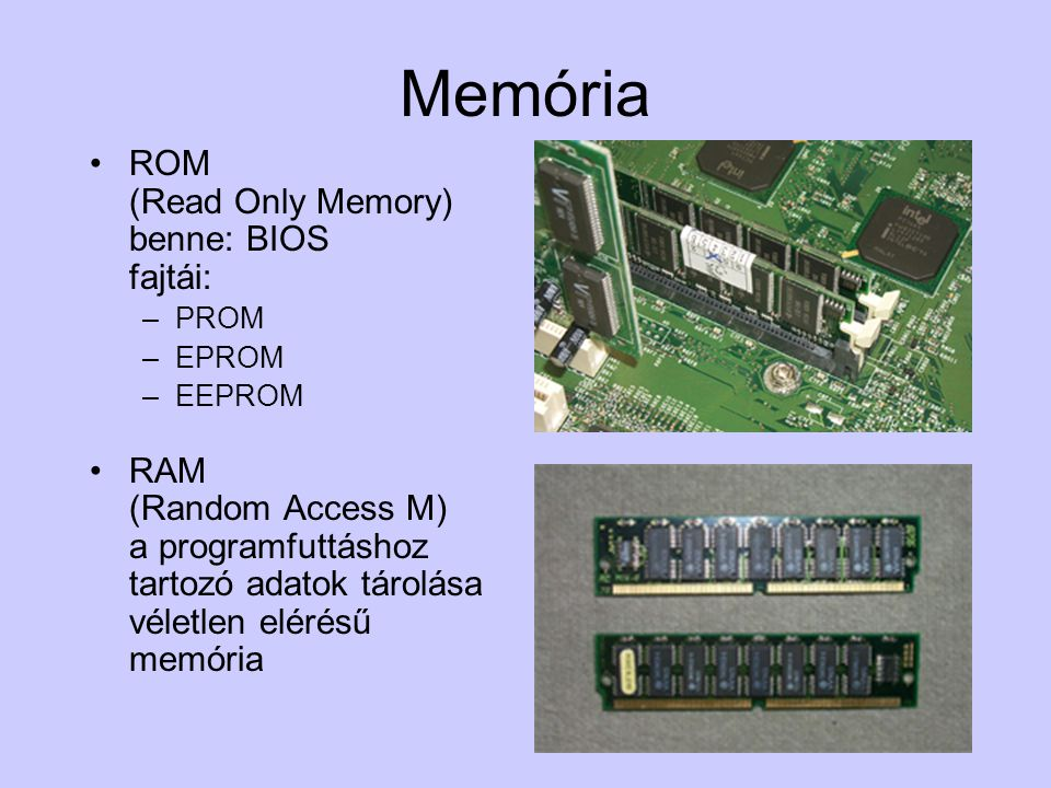 Memória (RAM) Mértékegység: –Sebesség: nanosec., MHz –Kapacitás: KB, MB EDO Pentium alaplapig SDRAM Pentium alaplaptól (66, 100, 133 Hz) DDRRAM (200, 266, 333 Hz) RAMBUS Pentium IV.-hez (600, 800 Hz) –sebesség különbség –csatolófelület más