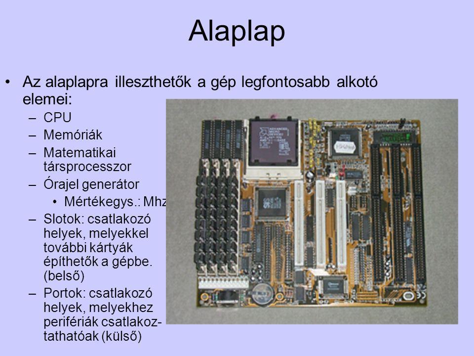 Alaplap Az alaplapra illeszthetők a gép legfontosabb alkotó elemei: –CPU –Memóriák –Matematikai társprocesszor –Órajel generátor Mértékegys.: Mhz –Slotok: csatlakozó helyek, melyekkel további kártyák építhetők a gépbe.