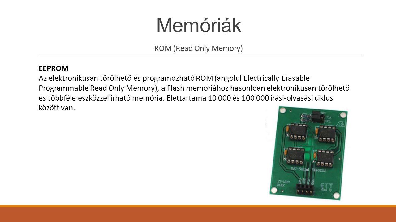 Memóriák ROM (Read Only Memory) EEPROM Az elektronikusan törölhető és programozható ROM (angolul Electrically Erasable Programmable Read Only Memory),