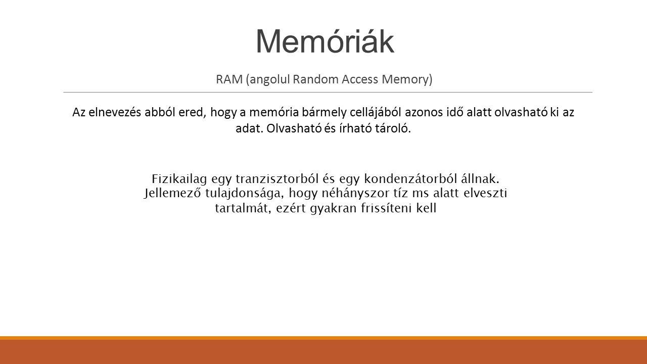 Memóriák RAM (angolul Random Access Memory) Az elnevezés abból ered, hogy a memória bármely cellájából azonos idő alatt olvasható ki az adat. Olvashat