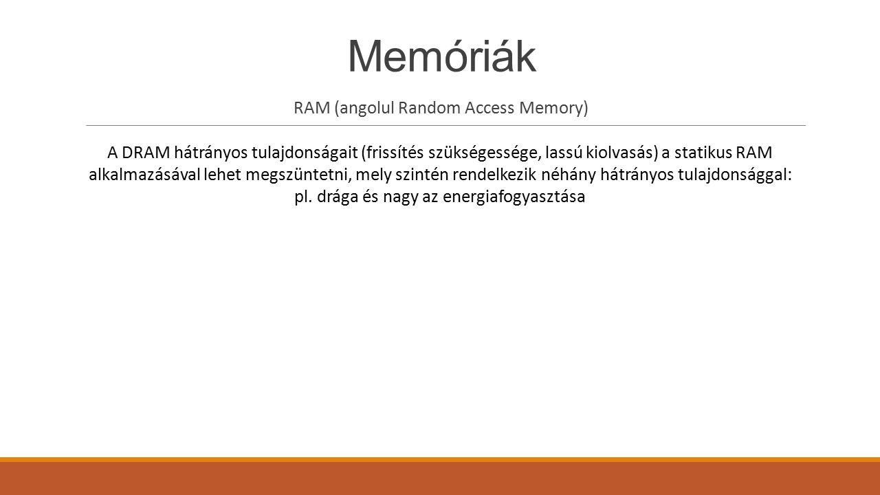 Memóriák RAM (angolul Random Access Memory) A DRAM hátrányos tulajdonságait (frissítés szükségessége, lassú kiolvasás) a statikus RAM alkalmazásával l