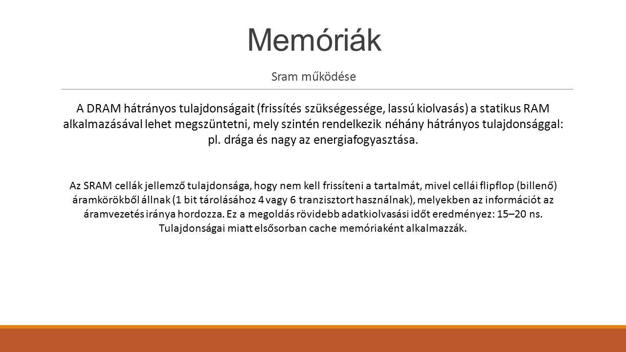 Memóriák Sram működése A DRAM hátrányos tulajdonságait (frissítés szükségessége, lassú kiolvasás) a statikus RAM alkalmazásával lehet megszüntetni, me