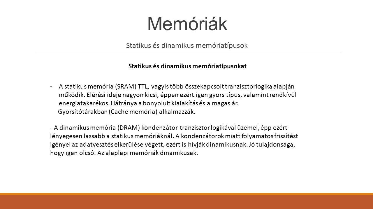Memóriák Statikus és dinamikus memóriatípusok Statikus és dinamikus memóriatípusokat -A statikus memória (SRAM) TTL, vagyis több összekapcsolt tranzis