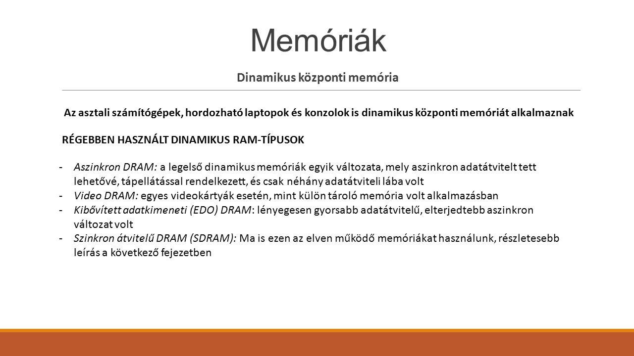 Memóriák Dinamikus központi memória Az asztali számítógépek, hordozható laptopok és konzolok is dinamikus központi memóriát alkalmaznak RÉGEBBEN HASZN
