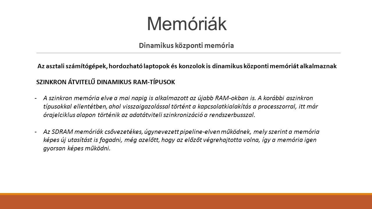 Memóriák Dinamikus központi memória Az asztali számítógépek, hordozható laptopok és konzolok is dinamikus központi memóriát alkalmaznak SZINKRON ÁTVIT