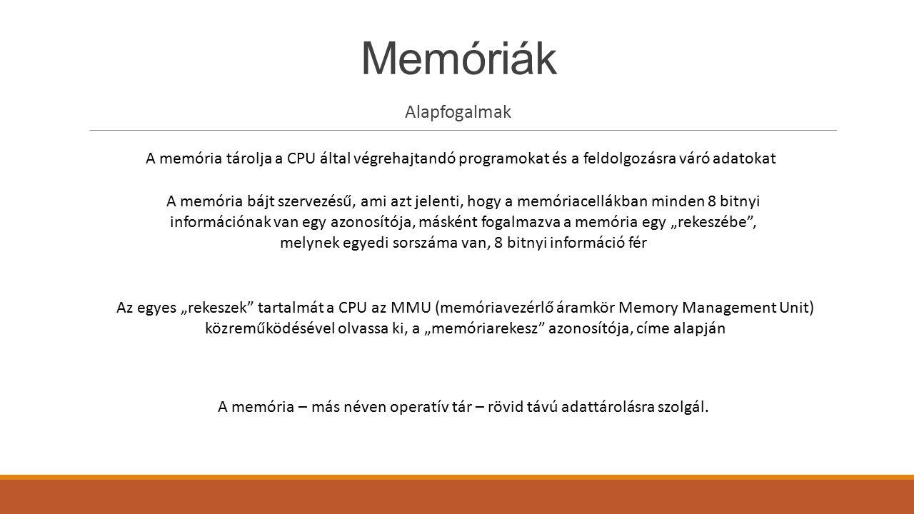 Alapfogalmak A memória tárolja a CPU által végrehajtandó programokat és a feldolgozásra váró adatokat A memória bájt szervezésű, ami azt jelenti, hogy