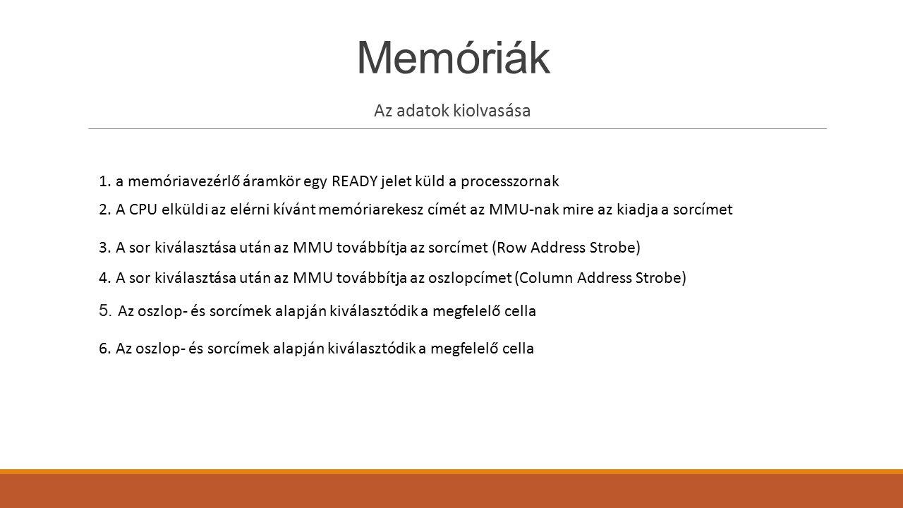 Memóriák Az adatok kiolvasása 1. a memóriavezérlő áramkör egy READY jelet küld a processzornak 2. A CPU elküldi az elérni kívánt memóriarekesz címét a