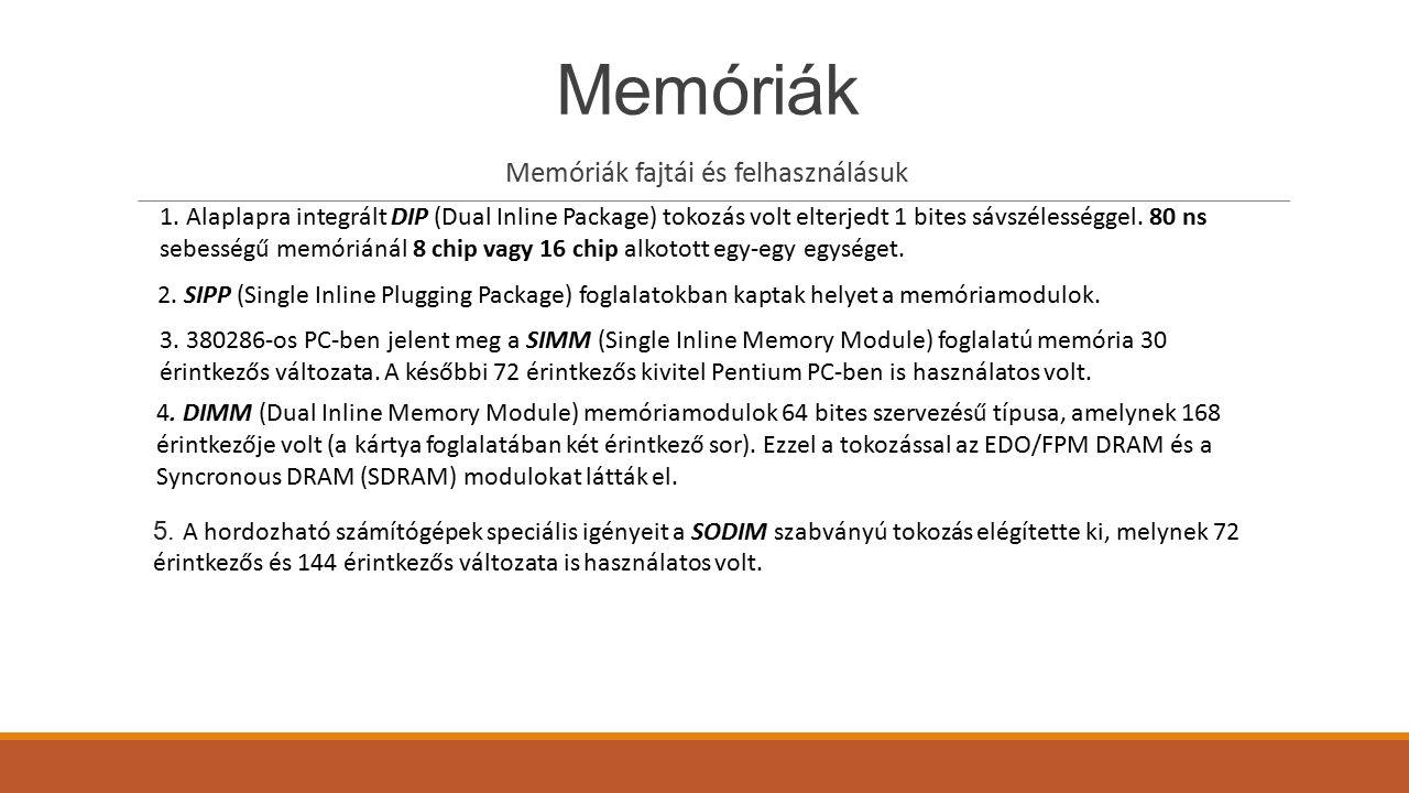 Memóriák Memóriák fajtái és felhasználásuk 1. Alaplapra integrált DIP (Dual Inline Package) tokozás volt elterjedt 1 bites sávszélességgel. 80 ns sebe