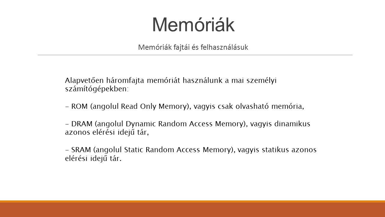 Memóriák ROM (Read Only Memory) A ROM típusú (Read Only Memory) csak olvasható tárolók a tápfeszültség megszűnése után is megőrzik tartalmukat, speciális változatai az EPROM (Eletrically Programmable ROM - elektromosan programozható ROM), illetve az EEPROM (Eletrically Eraseable Programmable ROM - elektromosan törölhető és programozható ROM), melyek tartalma a használat során speciális eljárással módosítható.