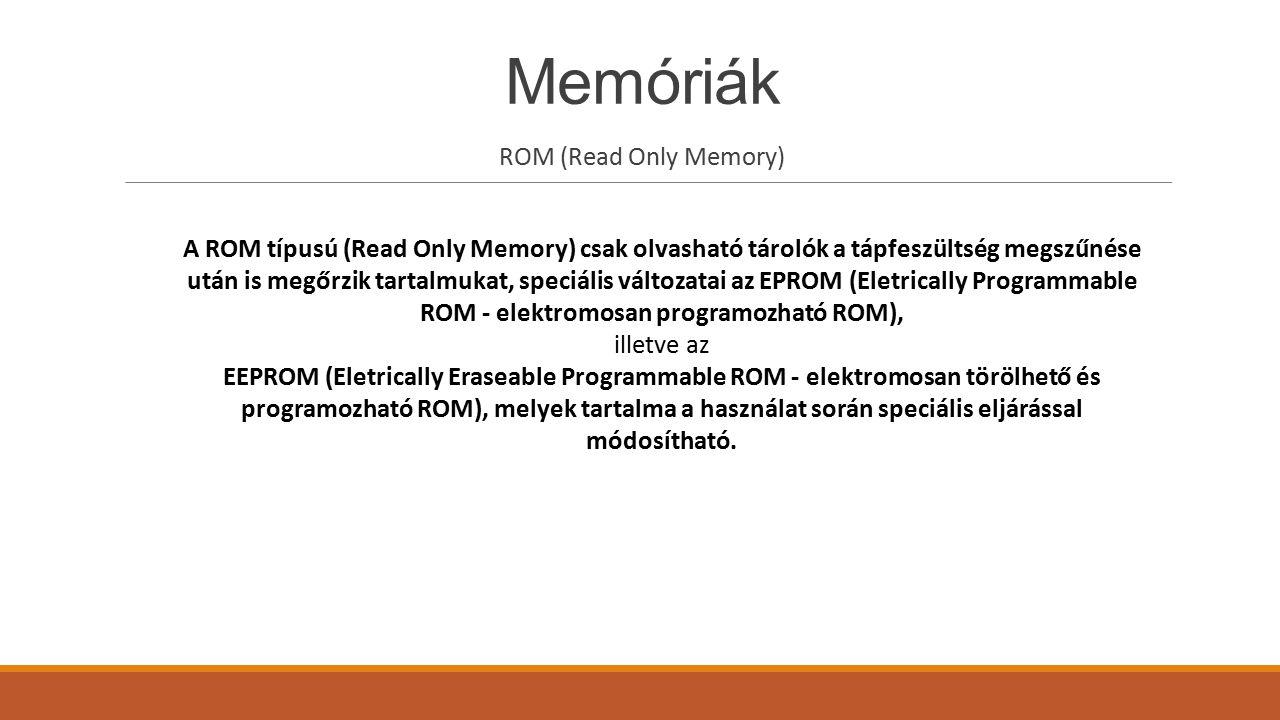 Memóriák ROM (Read Only Memory) A ROM típusú (Read Only Memory) csak olvasható tárolók a tápfeszültség megszűnése után is megőrzik tartalmukat, speciá