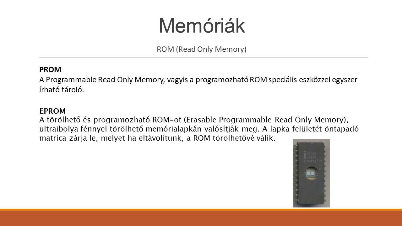 Memóriák ROM (Read Only Memory) EAROM Az elektronikusan változtatható, csak olvasható memória (Electrically Alterable Read Only Memory) általában fontos rendszerbeállításokat tartalmaz, főként olyanokat, melyek ritkán változnak.