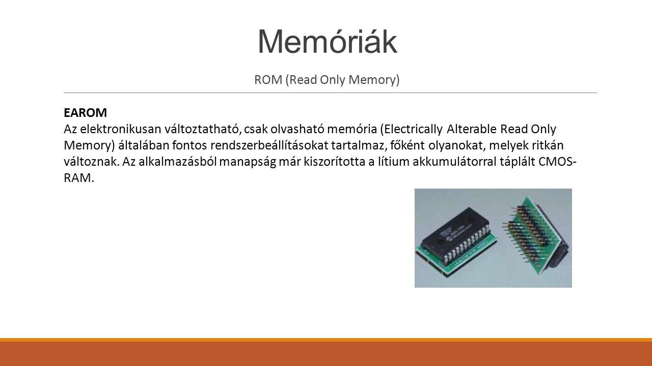 Memóriák ROM (Read Only Memory) EEPROM Az elektronikusan törölhető és programozható ROM (angolul Electrically Erasable Programmable Read Only Memory), a Flash memóriához hasonlóan elektronikusan törölhető és többféle eszközzel írható memória.