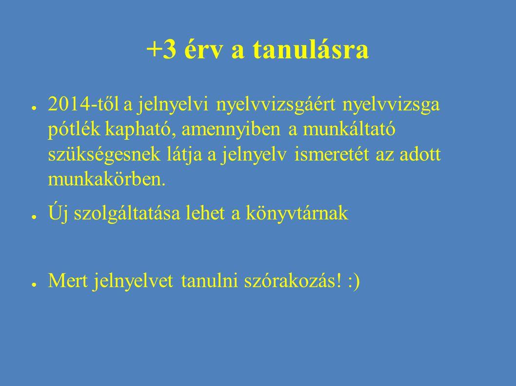 +3 érv a tanulásra ● 2014-től a jelnyelvi nyelvvizsgáért nyelvvizsga pótlék kapható, amennyiben a munkáltató szükségesnek látja a jelnyelv ismeretét az adott munkakörben.