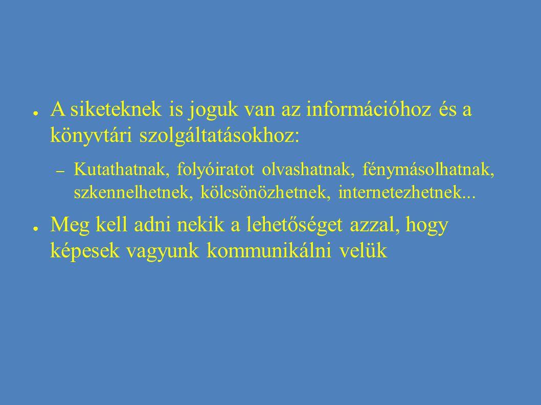 ● A siketeknek is joguk van az információhoz és a könyvtári szolgáltatásokhoz: – Kutathatnak, folyóiratot olvashatnak, fénymásolhatnak, szkennelhetnek, kölcsönözhetnek, internetezhetnek...