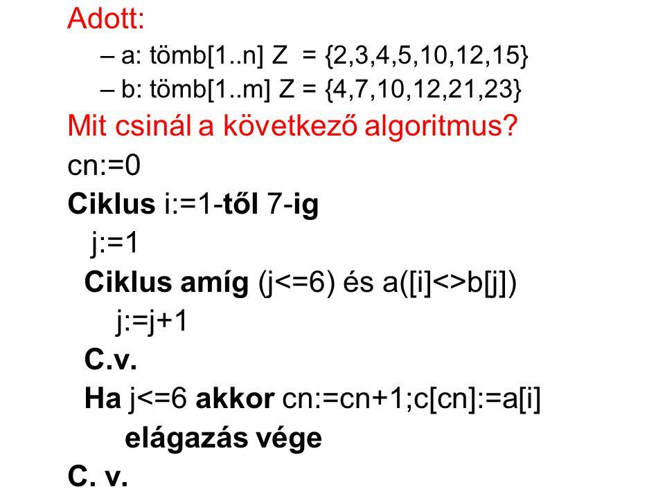 Adott: –a: tömb[1..n] Z = {2,3,4,5,10,12,15} –b: tömb[1..m] Z = {4,7,10,12,21,23} Mit csinál a következő algoritmus? cn:=0 Ciklus i:=1-től 7-ig j:=1 C