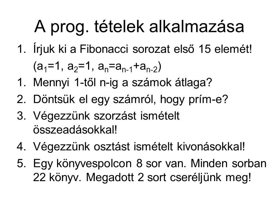 A prog. tételek alkalmazása 1.Írjuk ki a Fibonacci sorozat első 15 elemét! (a 1 =1, a 2 =1, a n =a n-1 +a n-2 ) 1.Mennyi 1-től n-ig a számok átlaga? 2
