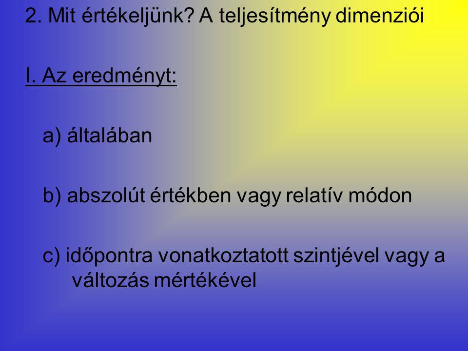 2. Mit értékeljünk? A teljesítmény dimenziói I. Az eredményt: a) általában b) abszolút értékben vagy relatív módon c) időpontra vonatkoztatott szintjé