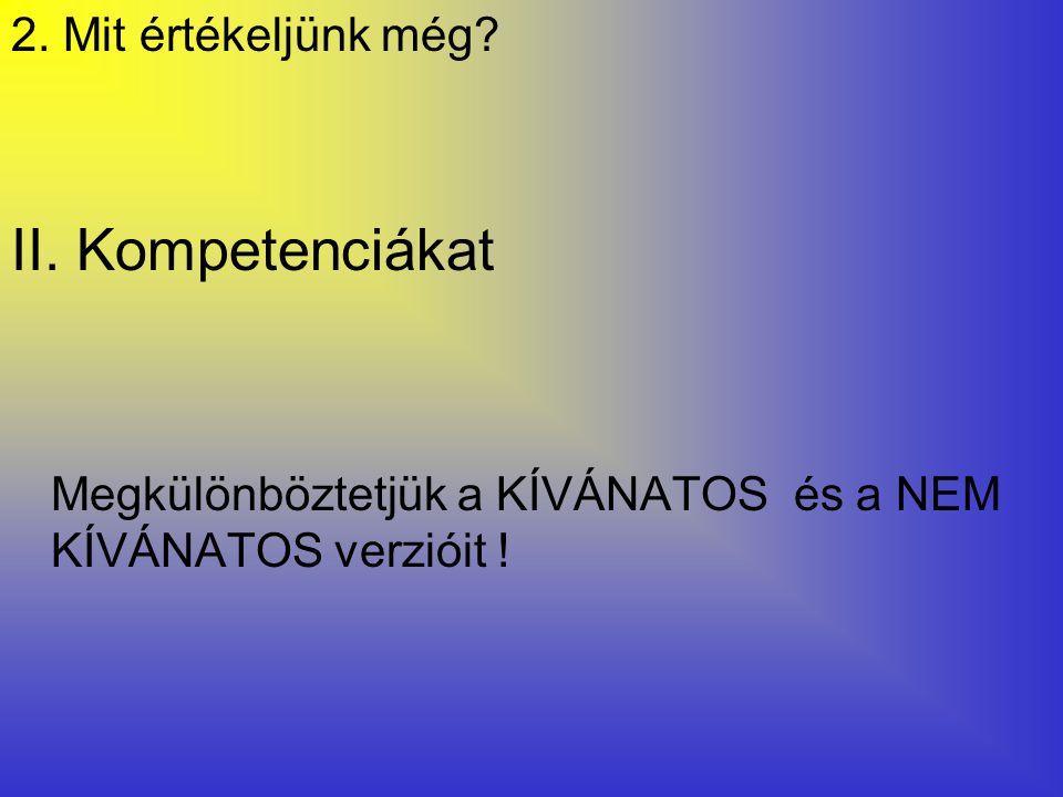 2. Mit értékeljünk még? II. Kompetenciákat Megkülönböztetjük a KÍVÁNATOS és a NEM KÍVÁNATOS verzióit !
