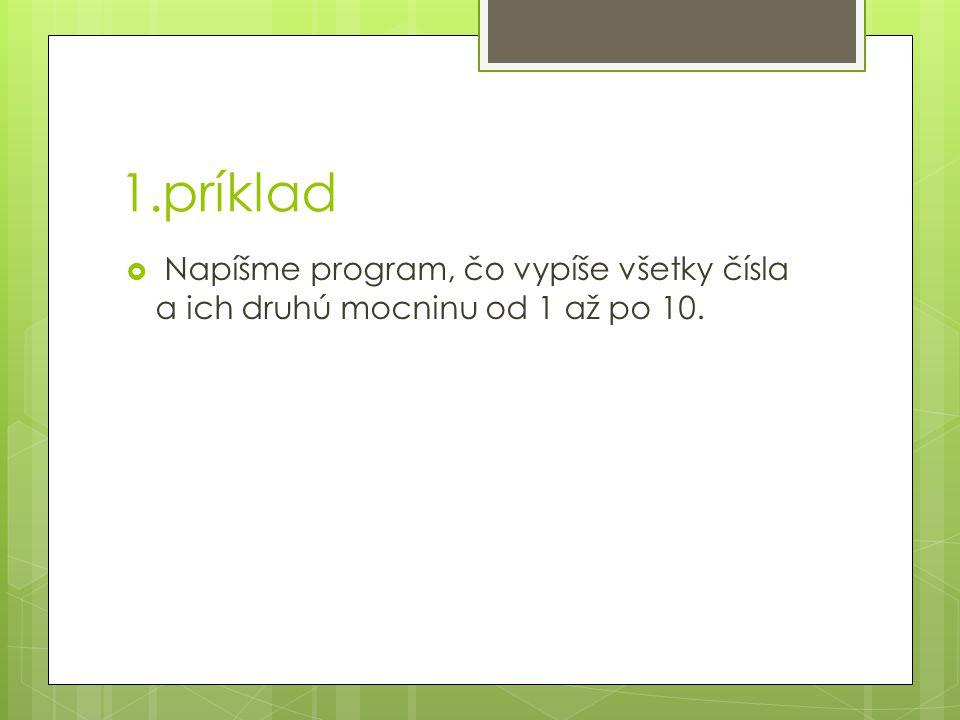 1.príklad  Napíšme program, čo vypíše všetky čísla a ich druhú mocninu od 1 až po 10.