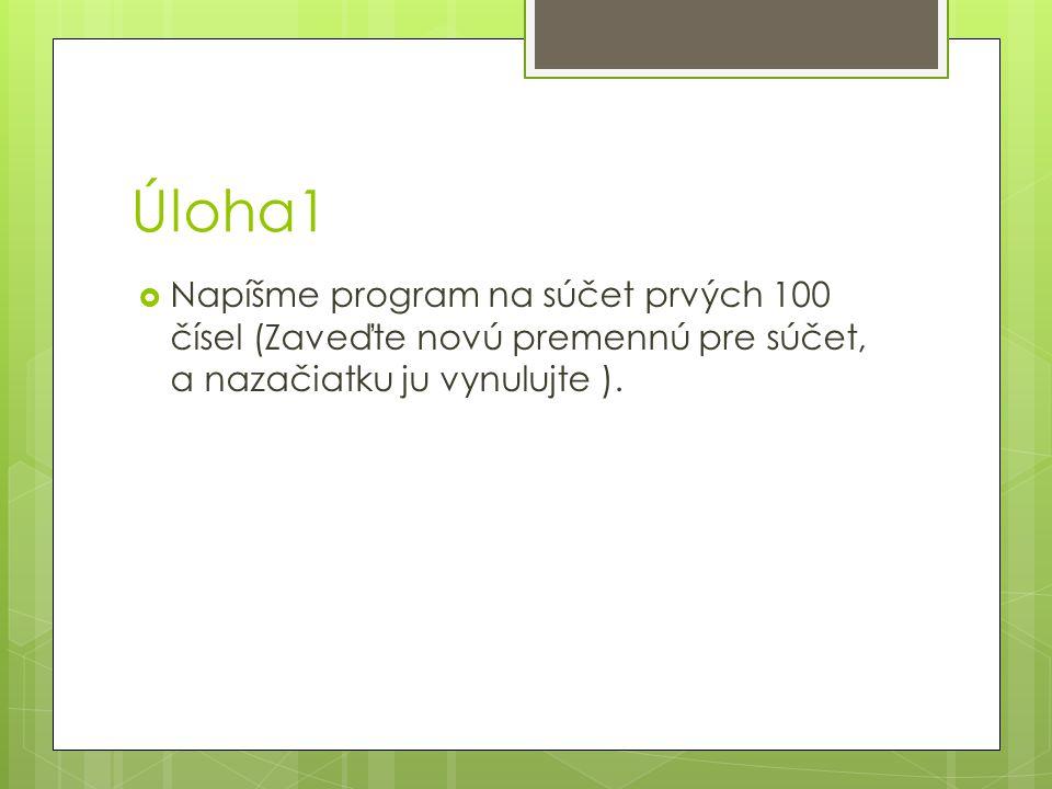 Úloha1  Napíšme program na súčet prvých 100 čísel (Zaveďte novú premennú pre súčet, a nazačiatku ju vynulujte ).