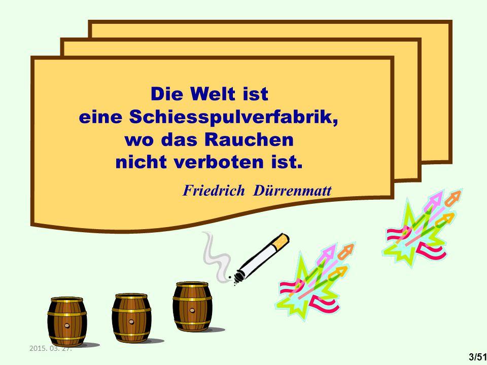 2015. 03. 27. Die Welt ist eine Schiesspulverfabrik, wo das Rauchen nicht verboten ist. Friedrich Dürrenmatt 3/51