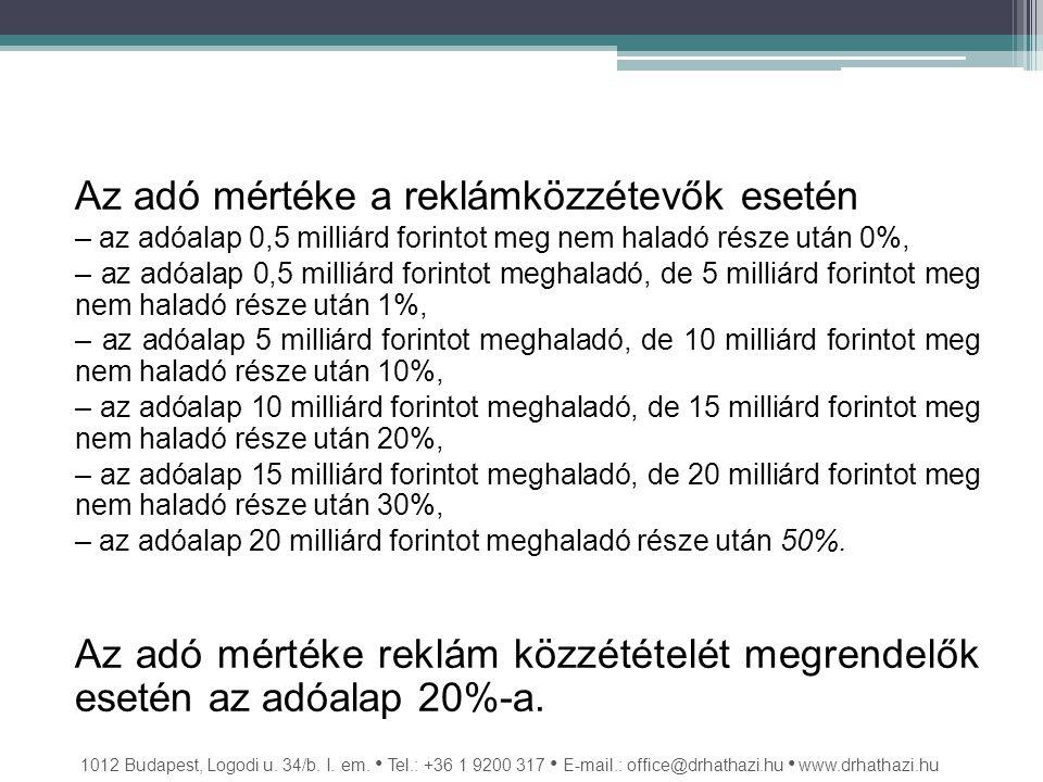Az adó mértéke a reklámközzétevők esetén – az adóalap 0,5 milliárd forintot meg nem haladó része után 0%, – az adóalap 0,5 milliárd forintot meghaladó, de 5 milliárd forintot meg nem haladó része után 1%, – az adóalap 5 milliárd forintot meghaladó, de 10 milliárd forintot meg nem haladó része után 10%, – az adóalap 10 milliárd forintot meghaladó, de 15 milliárd forintot meg nem haladó része után 20%, – az adóalap 15 milliárd forintot meghaladó, de 20 milliárd forintot meg nem haladó része után 30%, – az adóalap 20 milliárd forintot meghaladó része után 50%.