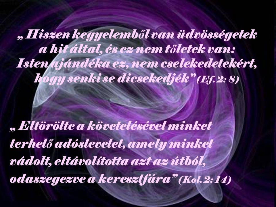 """"""" Hiszen kegyelemb ő l van üdvösségetek a hit által, és ez nem t ő letek van: Isten ajándéka ez, nem cselekedetekért, hogy senki se dicsekedjék (Ef."""
