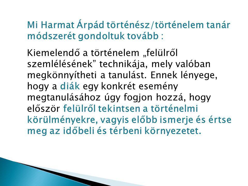 """Mi Harmat Árpád történész/történelem tanár módszerét gondoltuk tovább : Kiemelendő a történelem """"felülről szemlélésének"""" technikája, mely valóban megk"""