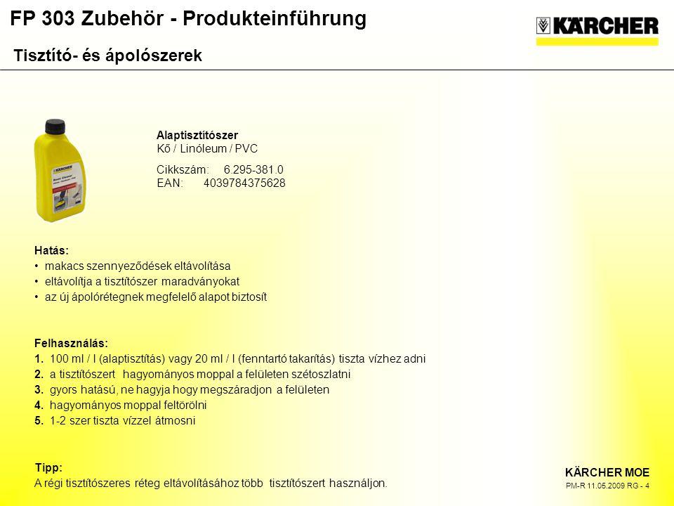 FP 303 Zubehör - Produkteinführung KÄRCHER MOE PM-R 11.05.2009 RG - 4 Alaptisztítószer Kő / Linóleum / PVC Cikkszám:6.295-381.0 EAN:4039784375628 Hatás: makacs szennyeződések eltávolítása eltávolítja a tisztítószer maradványokat az új ápolórétegnek megfelelő alapot biztosít Felhasználás: 1.