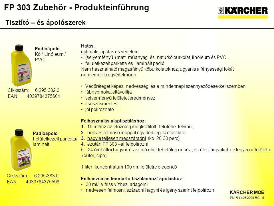 FP 303 Zubehör - Produkteinführung KÄRCHER MOE PM-R 11.05.2009 RG - 5 Padlóápoló Kő / Linóleum / PVC Padlóápoló Felületkezelt parketta/ laminált Hatás: optimális ápolás és védelem (selyemfényű-) matt műanyag- és naturkő burkolat, linóleum és PVC felületkezelt parketta és laminált padló Nem használható magasfényű kőburkolatokhoz, ugyanis a fényességi fokát nem emeli ki egyértelműen.