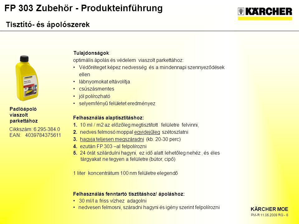 FP 303 Zubehör - Produkteinführung KÄRCHER MOE PM-R 11.05.2009 RG - 6 Cikkszám: 6.295-384.0 EAN: 4039784375611 Padlóápoló viaszolt parkettához Tulajdonságok: optimális ápolás és védelem viaszolt parkettához: Védőréteget képez nedvesség és a mindennapi szennyeződések ellen lábnyomokat eltávolítja csúszásmentes jól polírozható selyemfényű felületet eredményez Felhasználás alaptisztításhoz: 1.