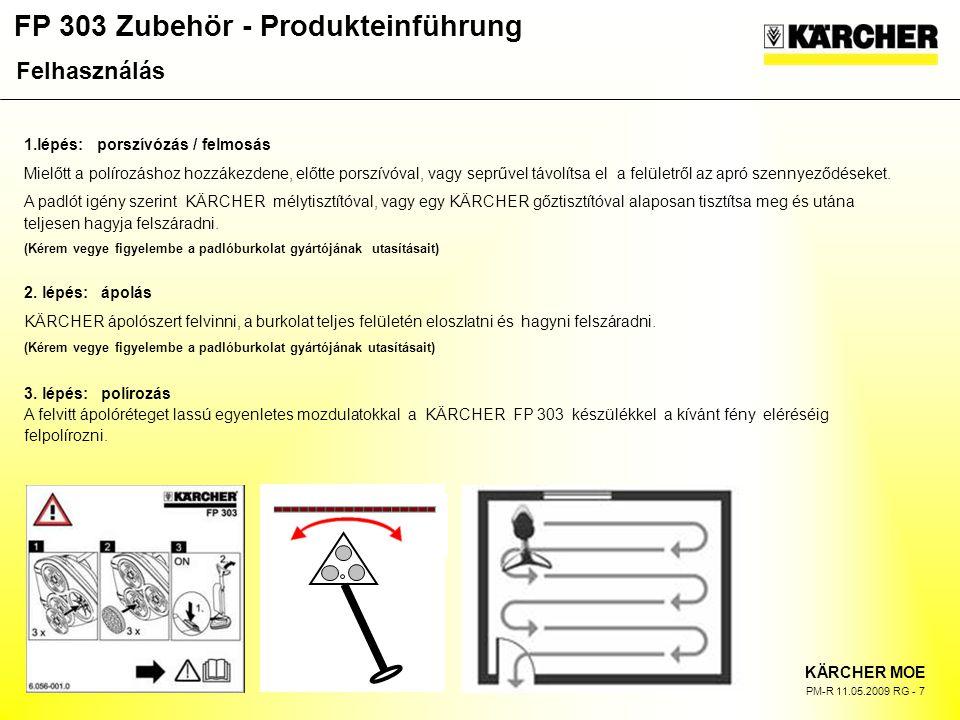 FP 303 Zubehör - Produkteinführung KÄRCHER MOE PM-R 11.05.2009 RG - 7 1.lépés: porszívózás / felmosás Mielőtt a polírozáshoz hozzákezdene, előtte porszívóval, vagy seprűvel távolítsa el a felületről az apró szennyeződéseket.