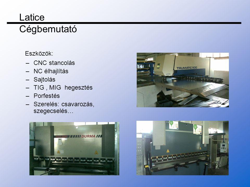 –CNC stancolás –NC élhajlítás –Sajtolás –TIG, MIG hegesztés –Porfestés –Szerelés: csavarozás, szegecselés… Eszközök: Latice Cégbemutató