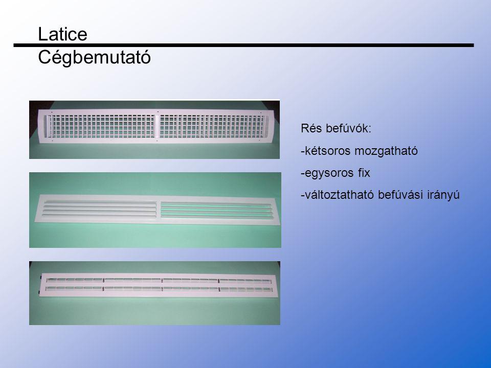 Rés befúvók: -kétsoros mozgatható -egysoros fix -változtatható befúvási irányú Latice Cégbemutató