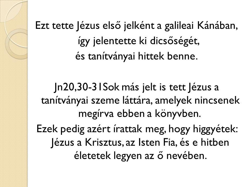 Ezt tette Jézus első jelként a galileai Kánában, így jelentette ki dicsőségét, és tanítványai hittek benne. Jn20,30-31Sok más jelt is tett Jézus a tan