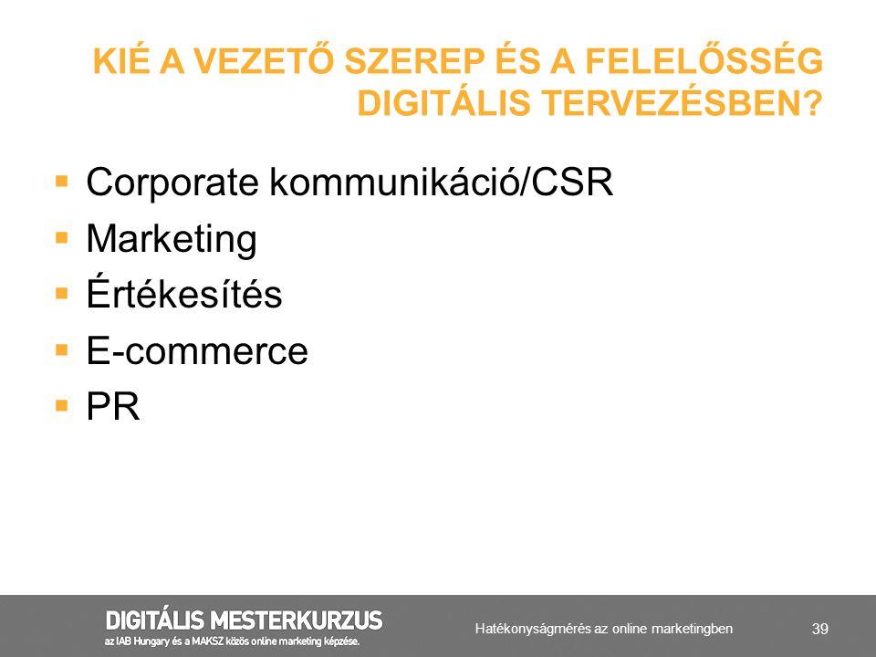39  Corporate kommunikáció/CSR  Marketing  Értékesítés  E-commerce  PR KIÉ A VEZETŐ SZEREP ÉS A FELELŐSSÉG DIGITÁLIS TERVEZÉSBEN? Hatékonyságméré