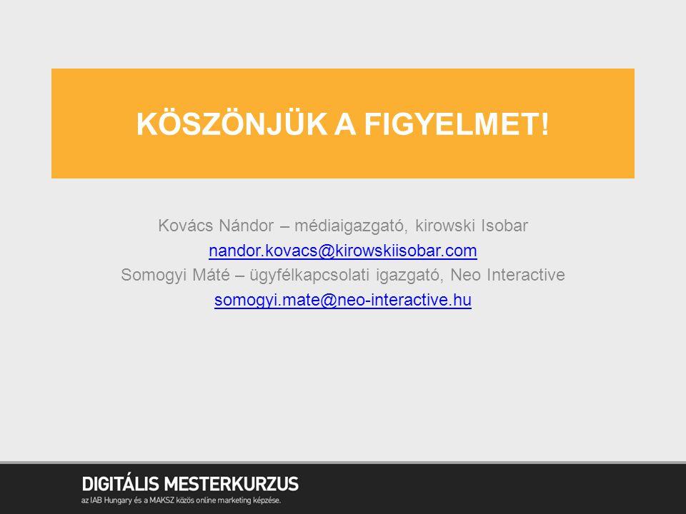 KÖSZÖNJÜK A FIGYELMET! Kovács Nándor – médiaigazgató, kirowski Isobar nandor.kovacs@kirowskiisobar.com Somogyi Máté – ügyfélkapcsolati igazgató, Neo I