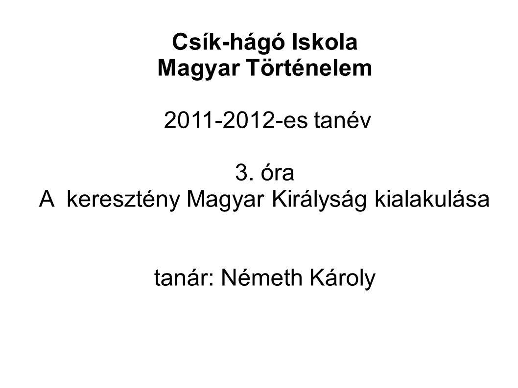 Csík-hágó Iskola Magyar Történelem 2011-2012-es tanév 3. óra A keresztény Magyar Királyság kialakulása tanár: Németh Károly